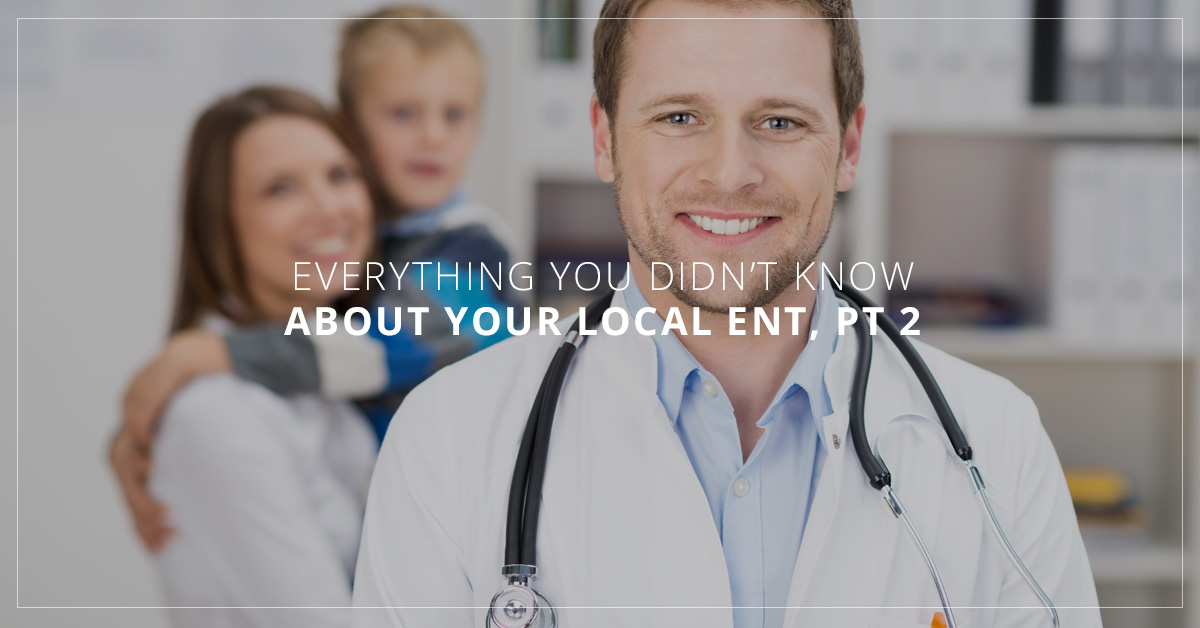 Everything You Didn't Know About Your Local ENT, Pt 2